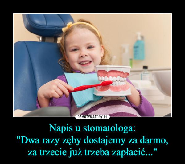 """Napis u stomatologa:""""Dwa razy zęby dostajemy za darmo,za trzecie już trzeba zapłacić..."""" –"""