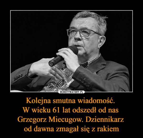 Kolejna smutna wiadomość. W wieku 61 lat odszedł od nas Grzegorz Miecugow. Dziennikarz od dawna zmagał się z rakiem –