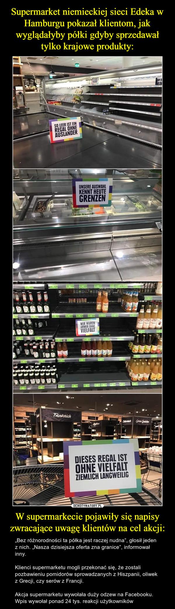 """W supermarkecie pojawiły się napisy zwracające uwagę klientów na cel akcji: – """"Bez różnorodności ta półka jest raczej nudna"""", głosił jeden z nich. """"Nasza dzisiejsza oferta zna granice"""", informował inny.Klienci supermarketu mogli przekonać się, że zostali pozbawieniu pomidorów sprowadzanych z Hiszpanii, oliwek z Grecji, czy serów z Francji.Akcja supermarketu wywołała duży odzew na Facebooku. Wpis wywołał ponad 24 tys. reakcji użytkowników"""