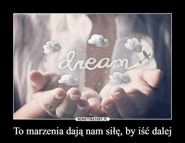 To marzenia dają nam siłę, by iść dalej –  dream