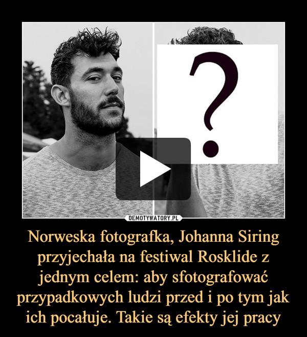 Norweska fotografka, Johanna Siring przyjechała na festiwal Rosklide z jednym celem: aby sfotografować przypadkowych ludzi przed i po tym jak ich pocałuje. Takie są efekty jej pracy –