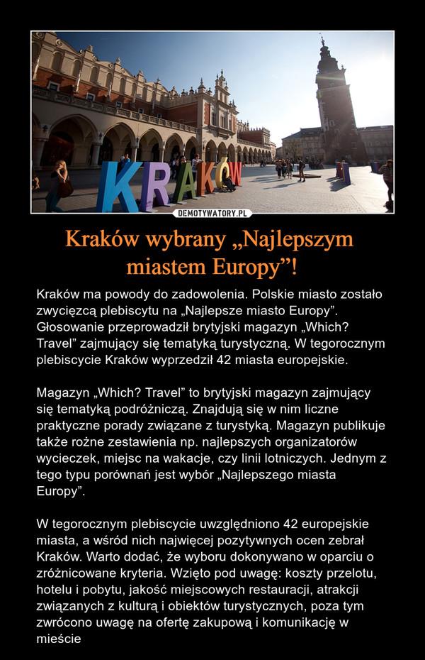 """Kraków wybrany """"Najlepszym miastem Europy""""! – Kraków ma powody do zadowolenia. Polskie miasto zostało zwycięzcą plebiscytu na """"Najlepsze miasto Europy"""". Głosowanie przeprowadził brytyjski magazyn """"Which? Travel"""" zajmujący się tematyką turystyczną. W tegorocznym plebiscycie Kraków wyprzedził 42 miasta europejskie.Magazyn """"Which? Travel"""" to brytyjski magazyn zajmujący się tematyką podróżniczą. Znajdują się w nim liczne praktyczne porady związane z turystyką. Magazyn publikuje także rożne zestawienia np. najlepszych organizatorów wycieczek, miejsc na wakacje, czy linii lotniczych. Jednym z tego typu porównań jest wybór """"Najlepszego miasta Europy"""".W tegorocznym plebiscycie uwzględniono 42 europejskie miasta, a wśród nich najwięcej pozytywnych ocen zebrał Kraków. Warto dodać, że wyboru dokonywano w oparciu o zróżnicowane kryteria. Wzięto pod uwagę: koszty przelotu, hotelu i pobytu, jakość miejscowych restauracji, atrakcji związanych z kulturą i obiektów turystycznych, poza tym zwrócono uwagę na ofertę zakupową i komunikację w mieście"""