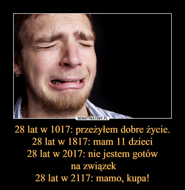 28 lat w 1017: przeżyłem dobre życie.28 lat w 1817: mam 11 dzieci28 lat w 2017: nie jestem gotów na związek28 lat w 2117: mamo, kupa! –