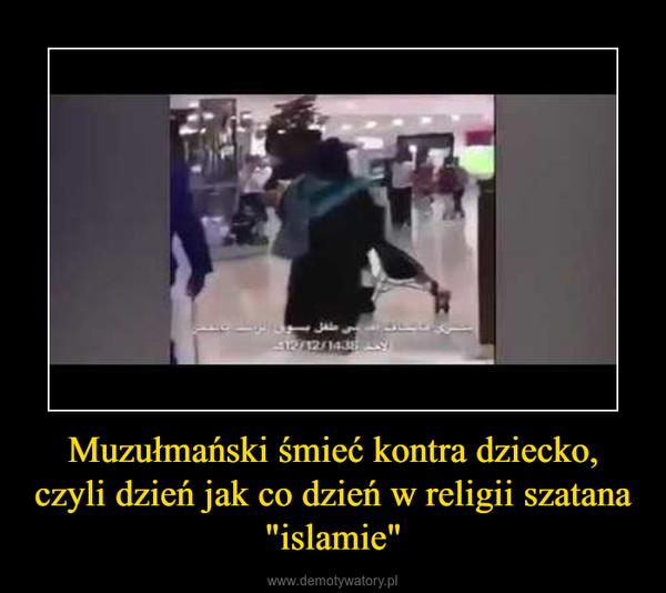 """Muzułmański śmieć kontra dziecko, czyli dzień jak co dzień w religii szatana """"islamie"""" –"""