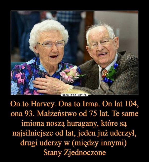 On to Harvey. Ona to Irma. On lat 104, ona 93. Małżeństwo od 75 lat. Te same imiona noszą huragany, które są najsilniejsze od lat, jeden już uderzył, drugi uderzy w (między innymi) Stany Zjednoczone –