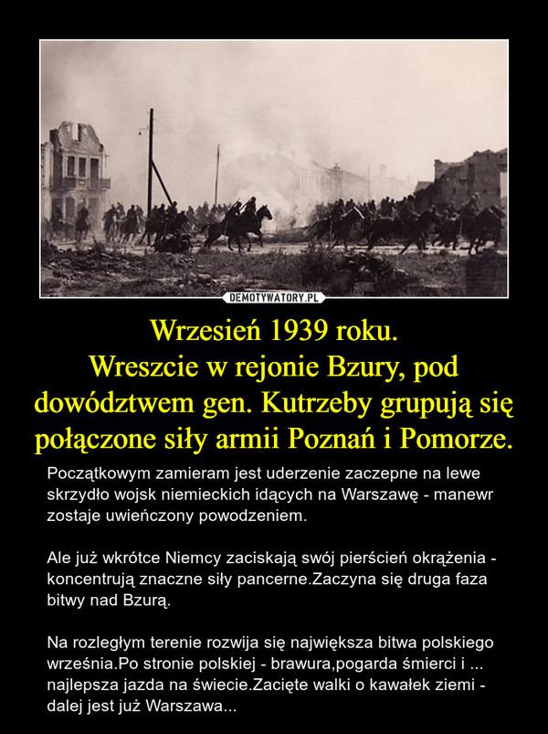 Wrzesień 1939 roku.Wreszcie w rejonie Bzury, pod dowództwem gen. Kutrzeby grupują się połączone siły armii Poznań i Pomorze. – Początkowym zamieram jest uderzenie zaczepne na lewe skrzydło wojsk niemieckich idących na Warszawę - manewr zostaje uwieńczony powodzeniem.Ale już wkrótce Niemcy zaciskają swój pierścień okrążenia - koncentrują znaczne siły pancerne.Zaczyna się druga faza bitwy nad Bzurą.Na rozległym terenie rozwija się największa bitwa polskiego września.Po stronie polskiej - brawura,pogarda śmierci i ... najlepsza jazda na świecie.Zacięte walki o kawałek ziemi - dalej jest już Warszawa...