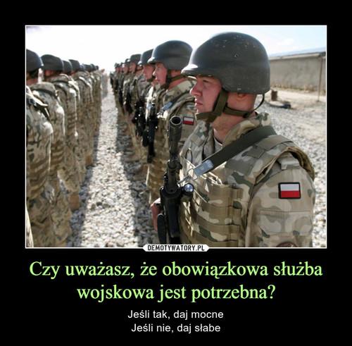 Czy uważasz, że obowiązkowa służba wojskowa jest potrzebna?