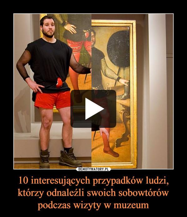 10 interesujących przypadków ludzi, którzy odnaleźli swoich sobowtórów podczas wizyty w muzeum –