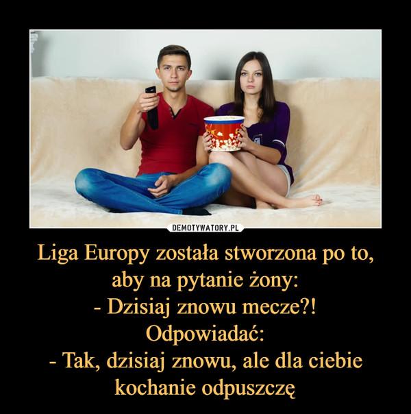 Liga Europy została stworzona po to, aby na pytanie żony:- Dzisiaj znowu mecze?!Odpowiadać:- Tak, dzisiaj znowu, ale dla ciebie kochanie odpuszczę –