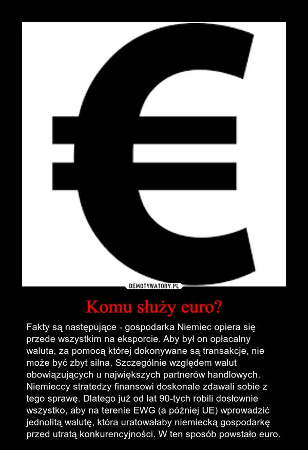 Komu służy euro? – Fakty są następujące - gospodarka Niemiec opiera się przede wszystkim na eksporcie. Aby był on opłacalny waluta, za pomocą której dokonywane są transakcje, nie może być zbyt silna. Szczególnie względem walut obowiązujących u największych partnerów handlowych. Niemieccy stratedzy finansowi doskonale zdawali sobie z tego sprawę. Dlatego już od lat 90-tych robili dosłownie wszystko, aby na terenie EWG (a później UE) wprowadzić jednolitą walutę, która uratowałaby niemiecką gospodarkę przed utratą konkurencyjności. W ten sposób powstało euro.