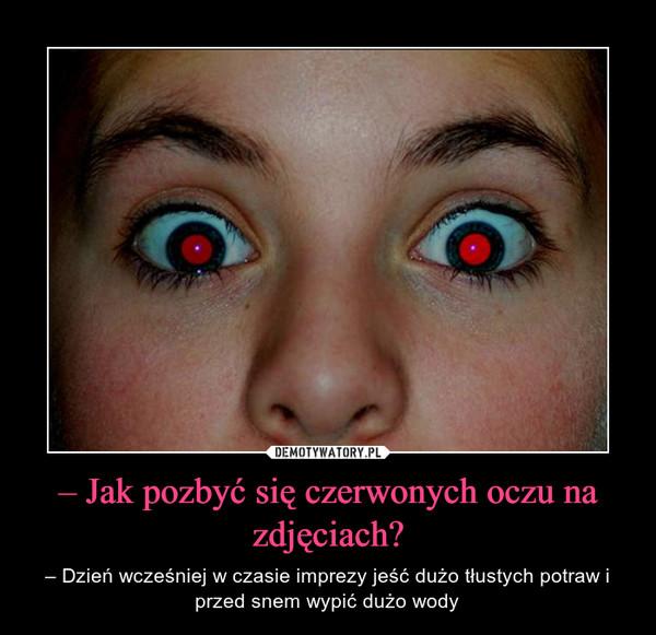 – Jak pozbyć się czerwonych oczu na zdjęciach? – – Dzień wcześniej w czasie imprezy jeść dużo tłustych potraw i przed snem wypić dużo wody