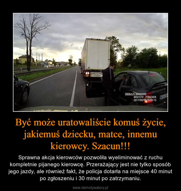 Być może uratowaliście komuś życie, jakiemuś dziecku, matce, innemu kierowcy. Szacun!!! – Sprawna akcja kierowców pozwoliła wyeliminować z ruchu kompletnie pijanego kierowcę. Przerażający jest nie tylko sposób jego jazdy, ale również fakt, że policja dotarła na miejsce 40 minut po zgłoszeniu i 30 minut po zatrzymaniu.