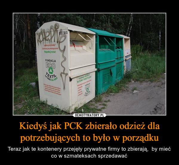 Kiedyś jak PCK zbierało odzież dla potrzebujących to było w porządku – Teraz jak te kontenery przejęły prywatne firmy to zbierają,  by mieć co w szmateksach sprzedawać