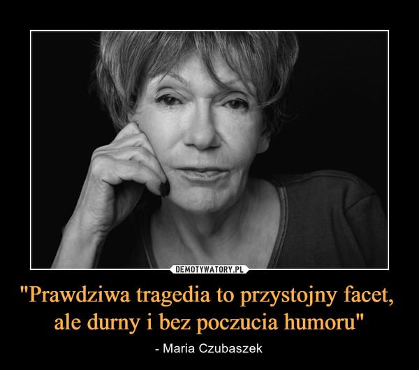 """""""Prawdziwa tragedia to przystojny facet, ale durny i bez poczucia humoru"""" – - Maria Czubaszek"""