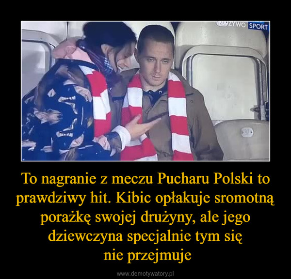 To nagranie z meczu Pucharu Polski to prawdziwy hit. Kibic opłakuje sromotną porażkę swojej drużyny, ale jego dziewczyna specjalnie tym się nie przejmuje –