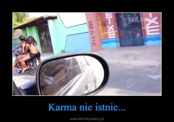 Karma nie istnie... –