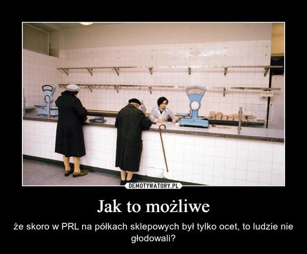 Jak to możliwe – że skoro w PRL na półkach sklepowych był tylko ocet, to ludzie nie głodowali?