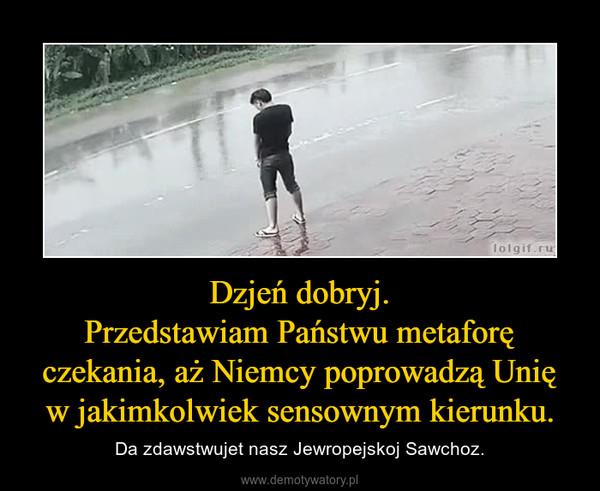 Dzjeń dobryj.Przedstawiam Państwu metaforę czekania, aż Niemcy poprowadzą Unię wjakimkolwiek sensownym kierunku. – Da zdawstwujet nasz Jewropejskoj Sawchoz.