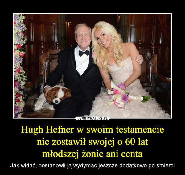 Hugh Hefner w swoim testamencienie zostawił swojej o 60 latmłodszej żonie ani centa – Jak widać, postanowił ją wydymać jeszcze dodatkowo po śmierci