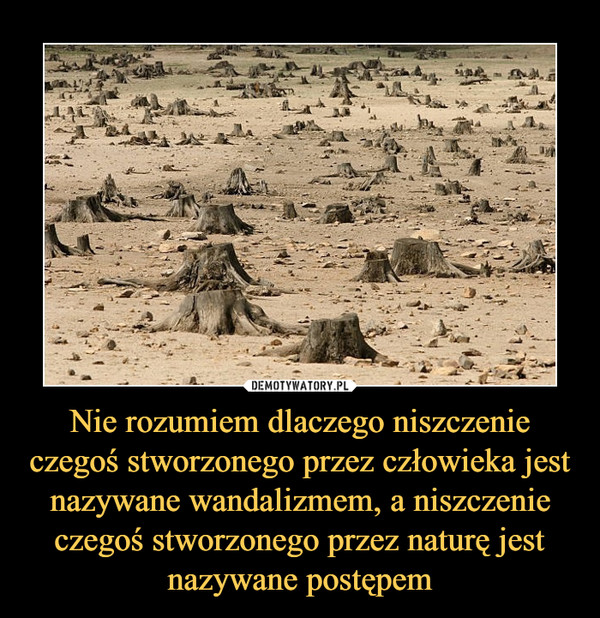 Nie rozumiem dlaczego niszczenie czegoś stworzonego przez człowieka jest nazywane wandalizmem, a niszczenie czegoś stworzonego przez naturę jest nazywane postępem –