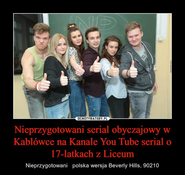 Nieprzygotowani serial obyczajowy w Kablówce na Kanale You Tube serial o 17-latkach z Liceum – Nieprzygotowani   polska wersja Beverly Hills, 90210
