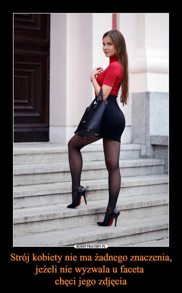 Strój kobiety nie ma żadnego znaczenia, jeżeli nie wyzwala u faceta chęci jego zdjęcia –