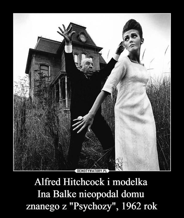 """Alfred Hitchcock i modelka Ina Balke nieopodal domu znanego z """"Psychozy"""", 1962 rok –"""