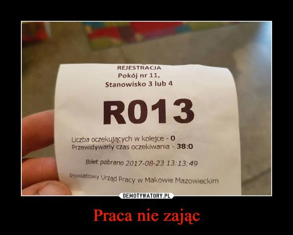 Praca nie zając –  R013Liczba oczekujących w kolejce - 0Przewidywany czas oczekiwania - 38:0Powiatowy Urząd Pracy w Makowie Mazowieckim