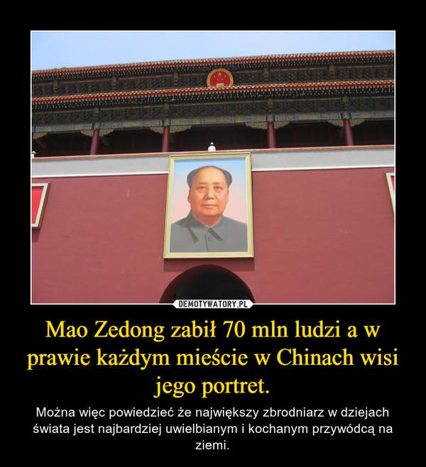 Mao Zedong zabił 70 mln ludzi a w prawie każdym mieście w Chinach wisi jego portret. – Można więc powiedzieć że największy zbrodniarz w dziejach świata jest najbardziej uwielbianym i kochanym przywódcą na ziemi.