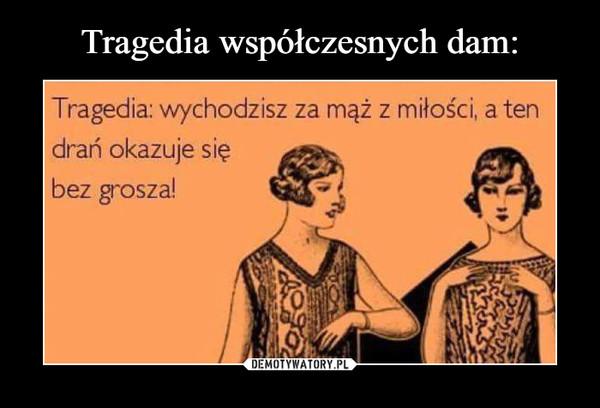 –  Tragedia: wychodzisz za mąż z miłości, a tendrań okazuje siębez grosza!