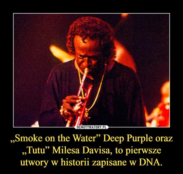 """""""Smoke on the Water"""" Deep Purple oraz """"Tutu"""" Milesa Davisa, to pierwsze utwory w historii zapisane w DNA. –"""