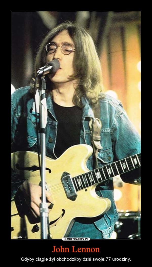 John Lennon – Gdyby ciągle żył obchodziłby dziś swoje 77 urodziny.