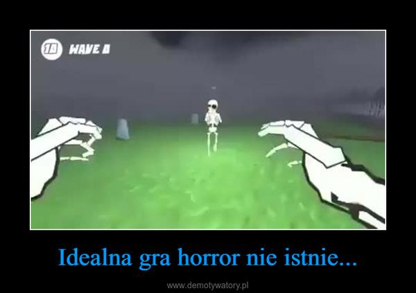 Idealna gra horror nie istnie... –