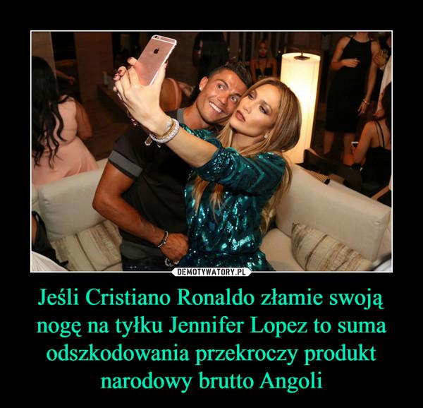 Jeśli Cristiano Ronaldo złamie swoją nogę na tyłku Jennifer Lopez to suma odszkodowania przekroczy produkt narodowy brutto Angoli –