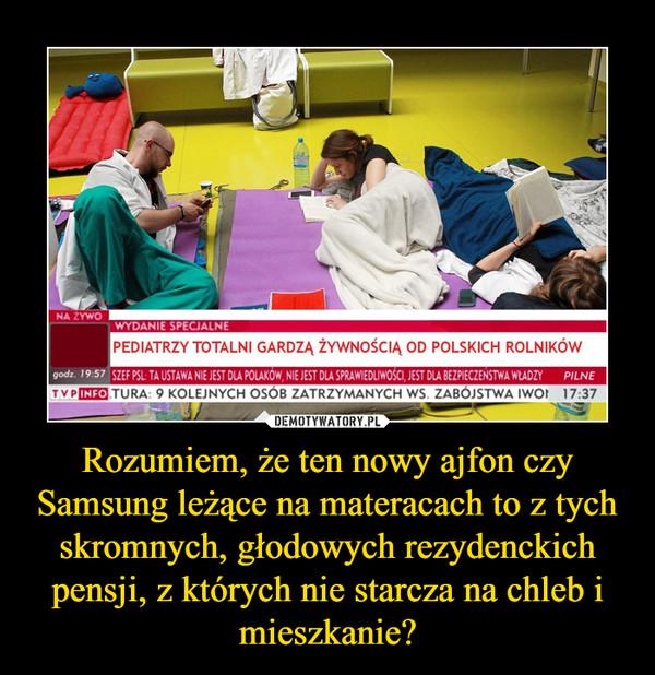 Rozumiem, że ten nowy ajfon czy Samsung leżące na materacach to z tych skromnych, głodowych rezydenckich pensji, z których nie starcza na chleb i mieszkanie? –