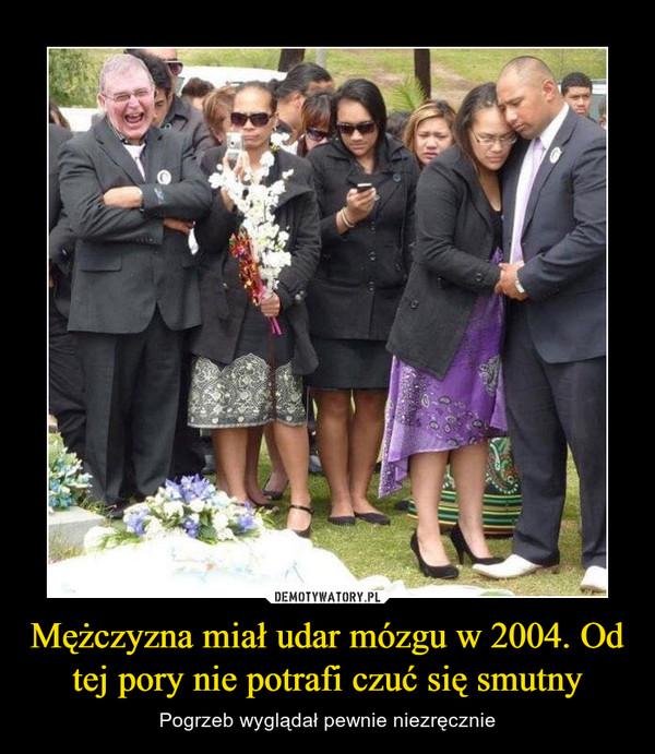 Mężczyzna miał udar mózgu w 2004. Od tej pory nie potrafi czuć się smutny – Pogrzeb wyglądał pewnie niezręcznie