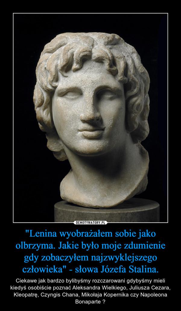 """""""Lenina wyobrażałem sobie jako olbrzyma. Jakie było moje zdumienie gdy zobaczyłem najzwyklejszego człowieka"""" - słowa Józefa Stalina. – Ciekawe jak bardzo bylibyśmy rozczarowani gdybyśmy mieli kiedyś osobiście poznać Aleksandra Wielkiego, Juliusza Cezara, Kleopatrę, Czyngis Chana, Mikołaja Kopernika czy Napoleona Bonaparte ?"""
