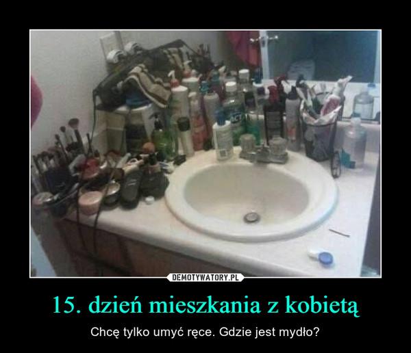 15. dzień mieszkania z kobietą – Chcę tylko umyć ręce. Gdzie jest mydło?