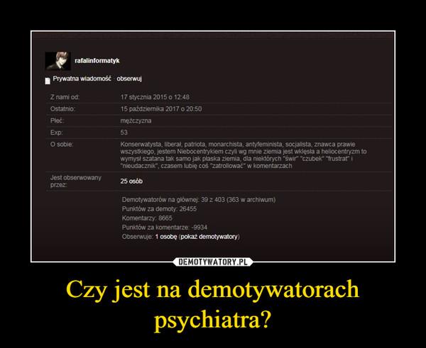 Czy jest na demotywatorach psychiatra? –