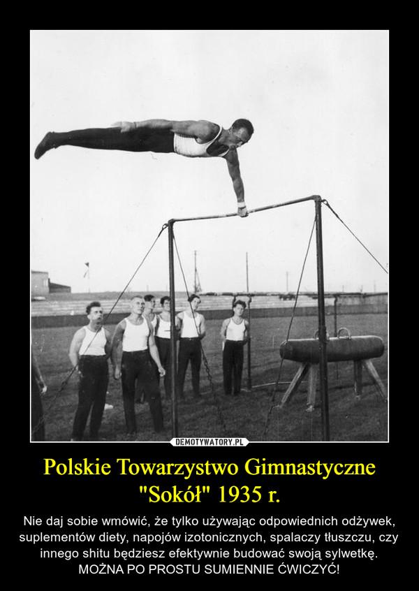 """Polskie Towarzystwo Gimnastyczne """"Sokół"""" 1935 r. – Nie daj sobie wmówić, że tylko używając odpowiednich odżywek, suplementów diety, napojów izotonicznych, spalaczy tłuszczu, czy innego shitu będziesz efektywnie budować swoją sylwetkę. MOŻNA PO PROSTU SUMIENNIE ĆWICZYĆ!"""