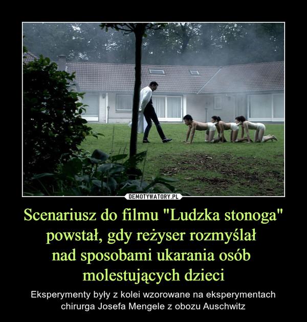 """Scenariusz do filmu """"Ludzka stonoga"""" powstał, gdy reżyser rozmyślał nad sposobami ukarania osób molestujących dzieci – Eksperymenty były z kolei wzorowane na eksperymentach chirurga Josefa Mengele z obozu Auschwitz"""