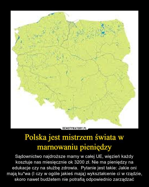 Polska jest mistrzem świata w marnowaniu pieniędzy – Sądownictwo najdroższe mamy w całej UE, więzień każdy kosztuje nas miesięcznie ok 3200 zł. Nie ma pieniędzy na edukacje czy na służbę zdrowia.  Pytanie jest takie: Jakie oni mają ku*wa (I czy w ogóle jakieś mają) wykształcenie ci w rządzie, skoro nawet budżetem nie potrafią odpowiednio zarządzać