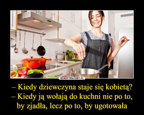 – Kiedy dziewczyna staje się kobietą? – Kiedy ją wołają do kuchni nie po to, by zjadła, lecz po to, by ugotowała