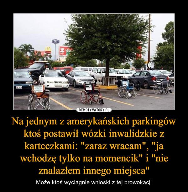 """Na jednym z amerykańskich parkingów ktoś postawił wózki inwalidzkie z karteczkami: """"zaraz wracam"""", """"ja wchodzę tylko na momencik"""" i """"nie znalazłem innego miejsca"""" – Może ktoś wyciągnie wnioski z tej prowokacji"""