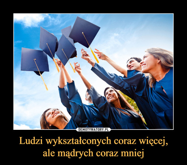 Ludzi wykształconych coraz więcej,ale mądrych coraz mniej –
