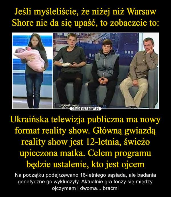 Ukraińska telewizja publiczna ma nowy format reality show. Główną gwiazdą reality show jest 12-letnia, świeżo upieczona matka. Celem programu będzie ustalenie, kto jest ojcem – Na początku podejrzewano 18-letniego sąsiada, ale badania genetyczne go wykluczyły. Aktualnie gra toczy się między ojczymem i dwoma... braćmi