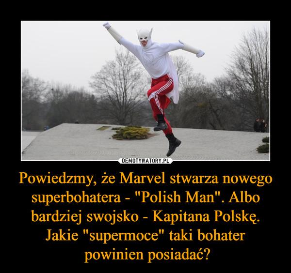 """Powiedzmy, że Marvel stwarza nowego superbohatera - """"Polish Man"""". Albo bardziej swojsko - Kapitana Polskę. Jakie """"supermoce"""" taki bohater powinien posiadać? –"""
