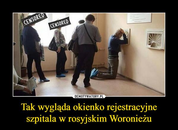 Tak wygląda okienko rejestracyjne szpitala w rosyjskim Woronieżu –