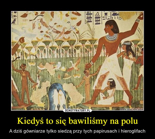 Kiedyś to się bawiliśmy na polu – A dziś gówniarze tylko siedzą przy tych papirusach i hieroglifach