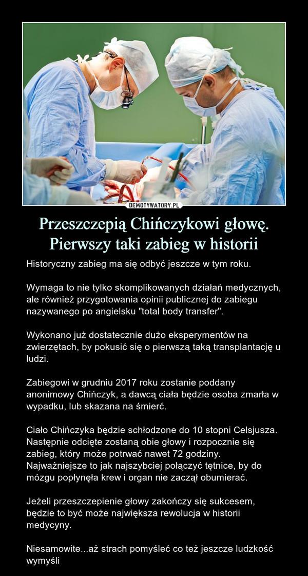 """Przeszczepią Chińczykowi głowę. Pierwszy taki zabieg w historii – Historyczny zabieg ma się odbyć jeszcze w tym roku.Wymaga to nie tylko skomplikowanych działań medycznych, ale również przygotowania opinii publicznej do zabiegu nazywanego po angielsku """"total body transfer"""".Wykonano już dostatecznie dużo eksperymentów na zwierzętach, by pokusić się o pierwszą taką transplantację u ludzi.Zabiegowi w grudniu 2017 roku zostanie poddany anonimowy Chińczyk, a dawcą ciała będzie osoba zmarła w wypadku, lub skazana na śmierć.Ciało Chińczyka będzie schłodzone do 10 stopni Celsjusza. Następnie odcięte zostaną obie głowy i rozpocznie się zabieg, który może potrwać nawet 72 godziny. Najważniejsze to jak najszybciej połączyć tętnice, by do mózgu popłynęła krew i organ nie zaczął obumierać.Jeżeli przeszczepienie głowy zakończy się sukcesem, będzie to być może największa rewolucja w historii medycyny.Niesamowite...aż strach pomyśleć co też jeszcze ludzkość wymyśli"""